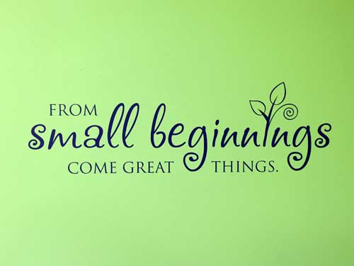 """from small beginnings come great things essay Conclusion: """"from small beginnings come great things"""" the same can be said of your life today from the small beginning of coming to christ as the cornerstone, and your becoming a living stone it is as simple as the abc's admit—that you have sinned and need christ admit that he is the only way to god."""